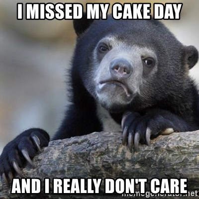 Confession Bear - I MISSED MY CAKE DAY AND I REALLY DON'T CARE