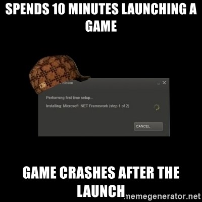 Scumbag Steam - spends 10 minutes launching a game game crashes after the launch