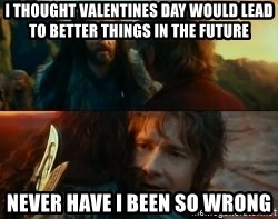 Never Have I Been So Wrong - i thought Valentines day would lead to better things in the future never have i been so wrong