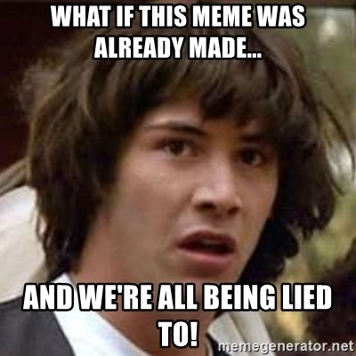 Conspiracy Keanu - what if this meme was already made... and we're all being lied to!