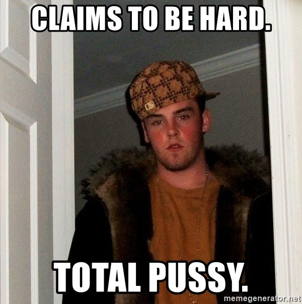 Scumbag Steve - claims to be hard. total pussy.