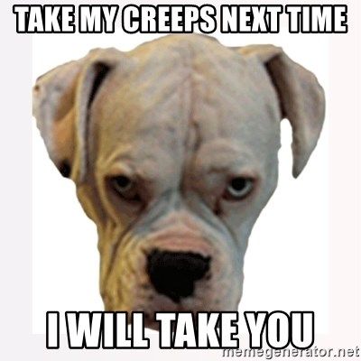 stahp guise - take my creeps next time i will take you