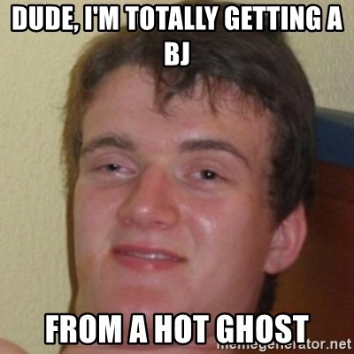 10guy - dude, i'm totally getting a bj From A hot ghost