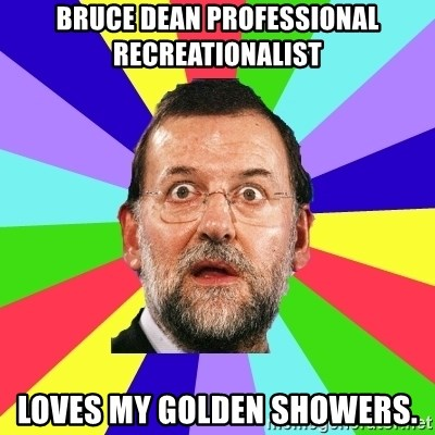 Rajoy meme - bruce dean professional recreationalist loves my golden showers.