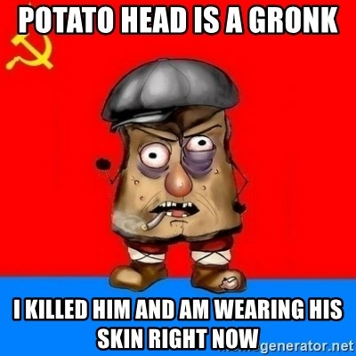 Malorashka-Soviet - POTATO HEAD IS A GRONK  I KILLED HIM AND AM WEARING HIS SKIN RIGHT NOW