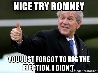 nice try bush bush - nice try romney you just forgot to rig the election. i didn't.