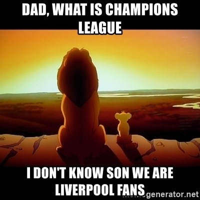 Simba - Dad, what is champions league i don't know son we are liverpool fans