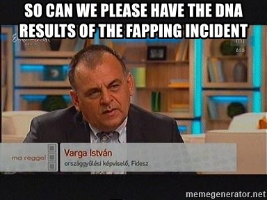 vargaistvan - SO CAN WE PLEASE HAVE THE DNA RESULTS OF THE FAPPING INCIDENT