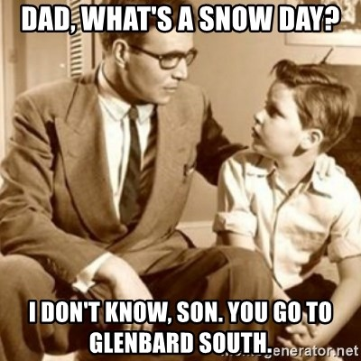 father son  - Dad, What's a Snow Day? I Don't know, Son. You go to Glenbard South.