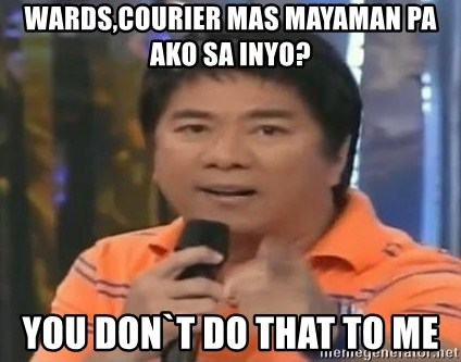 willie revillame you dont do that to me - wards,courier mas mayaman pa ako sa inyo? you don`t do that to me
