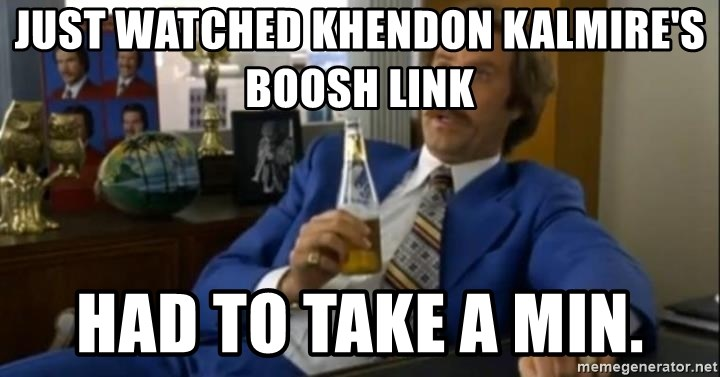 That escalated quickly-Ron Burgundy - just watched Khendon kalmire's boosh link had to take a min.