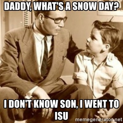 father son  - Daddy, what's a snow day? I don't know son, I went to isu