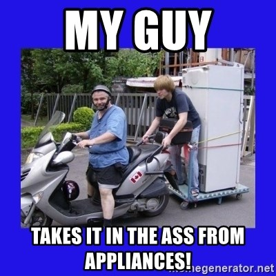 Motorfezzie - my guy  takes it in the ass from appliances!