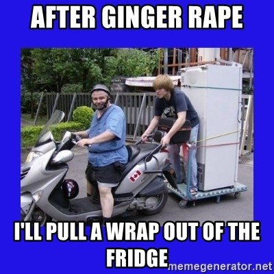 Motorfezzie - after ginger rape i'll pull a wrap out of the fridge