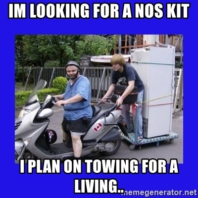 Motorfezzie - Im looking for a NOS kit i plan on towing for a living..