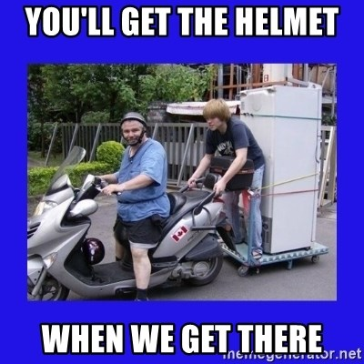 Motorfezzie - you'll get the helmet when we get there