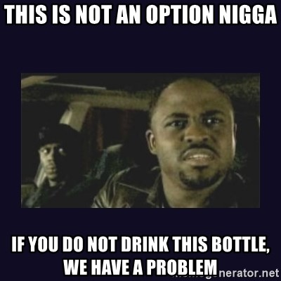 Wayne Brady - this is not an option nigga if you do not drink this bottle, we have a problem