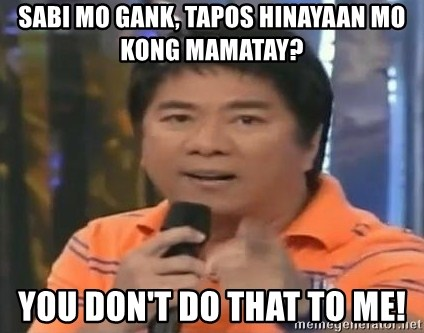willie revillame you dont do that to me - Sabi mo gank, tapos hinayaan mo kong mamatay? you don't do that to me!