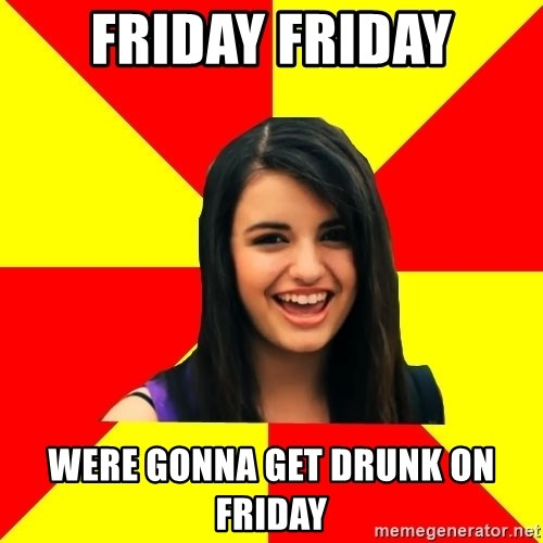 Rebecca Black Meme - Friday Friday Were gonna Get drunk on Friday