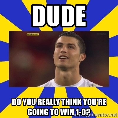 CRISTIANO RONALDO INYUSTISIA - dude do you really think you're going to win 1-0?