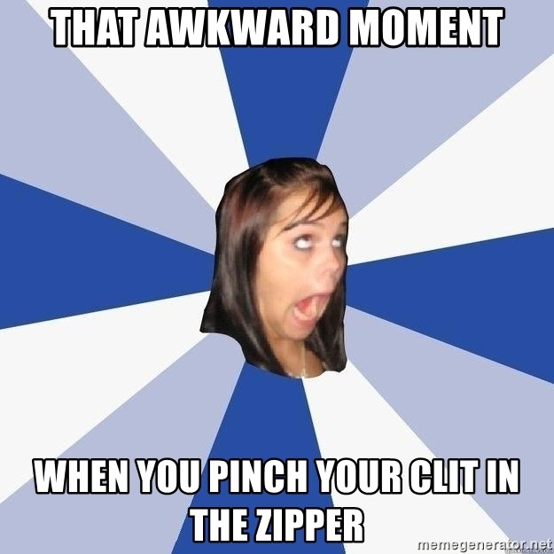 Annoying Facebook Girl - That awkward moment when you pinch your clit in the zipper