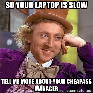 Willy Wonka - so your laptop is slow tell me more about your cheapass manager