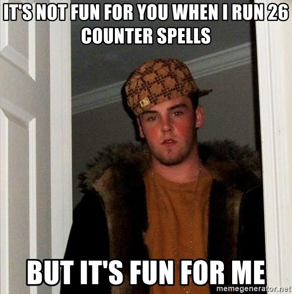 Scumbag Steve - it's not fun for you when I run 26 counter spells But it's fun for me