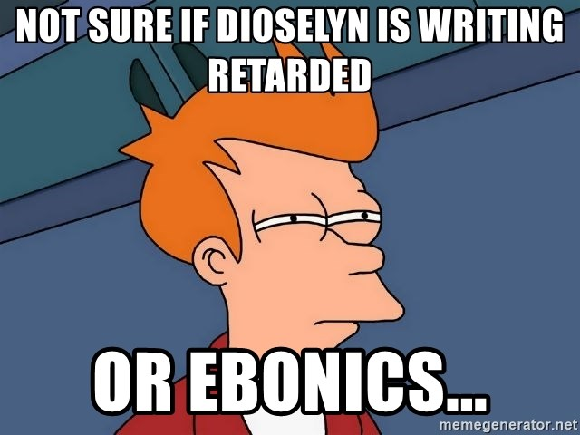 Futurama Fry - Not sure if Dioselyn is writing retarded Or ebonics...