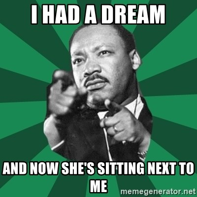 Martin Luther King jr.  - I had a dream And Now she's sitting next to me