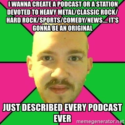 Crazy Cody -  I wanna create a podcast or a station DEVOTED to heavy metal/classic rock/ hard rock/sports/comedy/news.... it's gonna be an original just described every podcast ever
