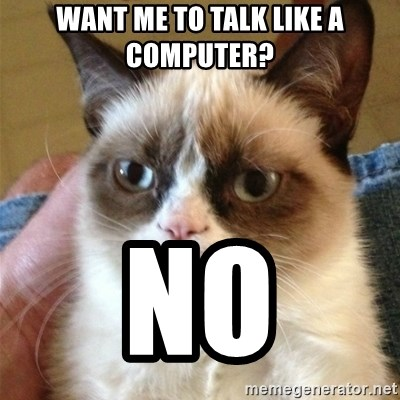 Grumpy Cat  - WANT ME TO TALK LIKE A COMPUTER? NO