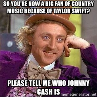 Willy Wonka - So you're now a big fan of country music because of taylor swift? Please tell me who johnny cash is