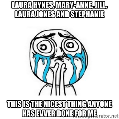 crying - Laura hynes, mary-anne, jill, laura jones and Stephanie this is the nicest thing anyone has evver done for me