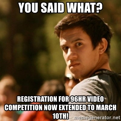 Disturbed David - You said what? registration for 96hr video competition now EXTENDED to march 10th!