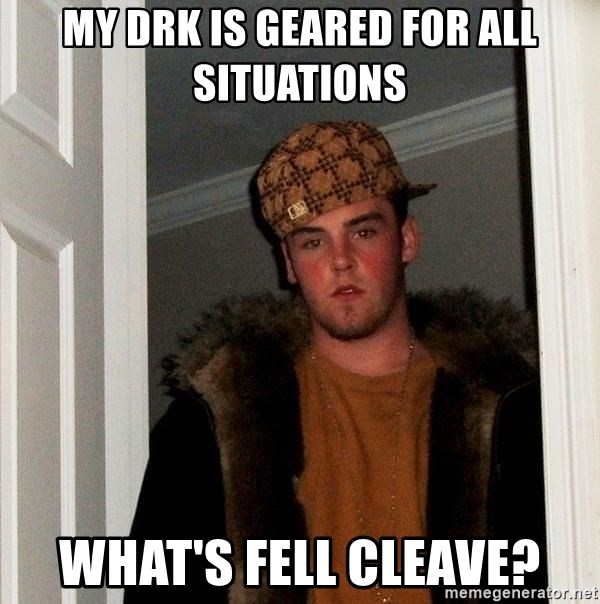 Scumbag Steve - my drk is geared for all situations what's fell cleave?