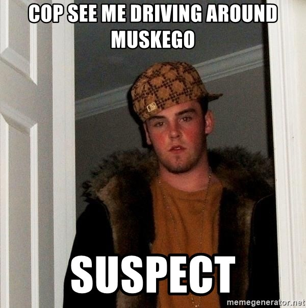 Scumbag Steve - Cop see me driving around muskego Suspect