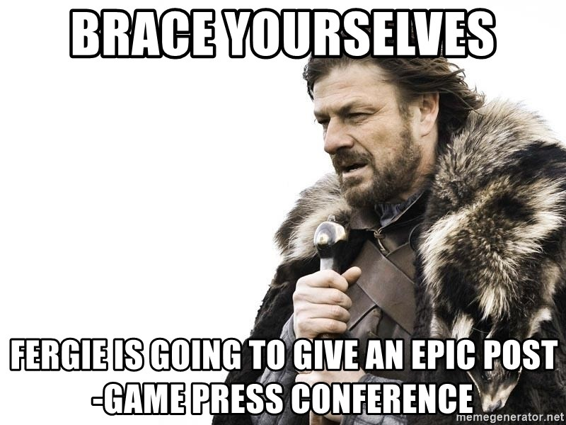 Winter is Coming - brace yourselves fergie is going to give an epic post-game press conference