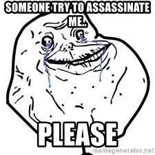 forever alone 2 - someone try to assassinate me.. please