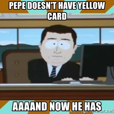 And it's gone - pepe doesn't have yellow card aaaand now he has