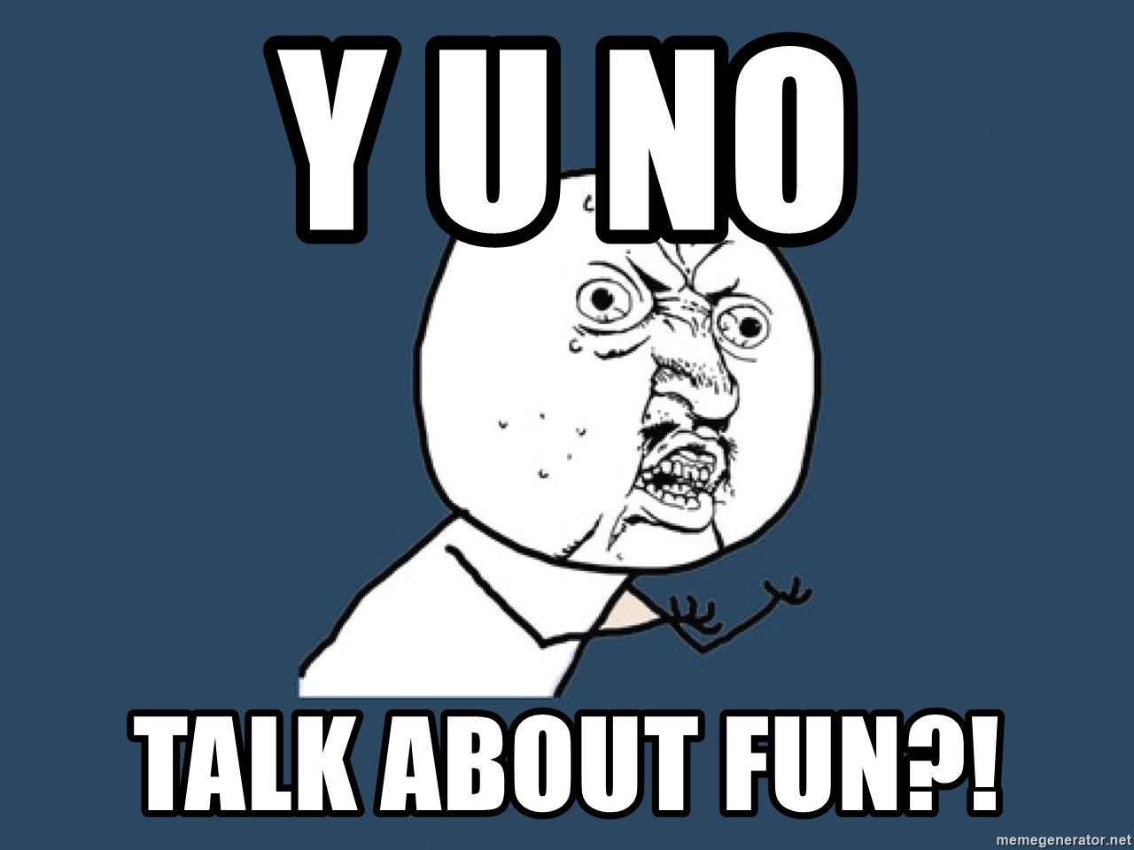 Y U No - y u no talk about fun?!