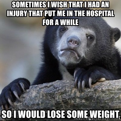 Confession Bear - Sometimes i wish that i had an injury that put me in the hospital for a while so i would lose some weight