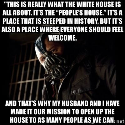 "Bane Meme - ""This is really what the White House is all about. It's the ""People's House."" It's a place that is steeped in history, but it's also a place where everyone should feel welcome.  And that's why my husband and I have made it our mission to open up the house to as many people as we can."