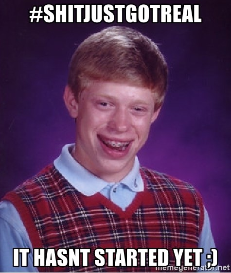 Bad Luck Brian - #shitjustgotreal it hasnt started yet ;)