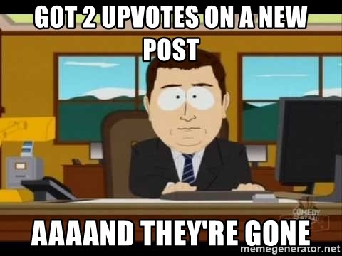 Aand Its Gone - got 2 upvotes on a new post aaaand they're gone