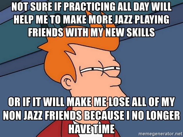 Futurama Fry - not sure if practicing all day will help me to make more jazz playing friends with my new skills or if it will make me lose all of my non jazz friends because I no longer have time