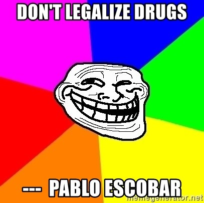Trollface - don't legalize drugs ---  Pablo Escobar