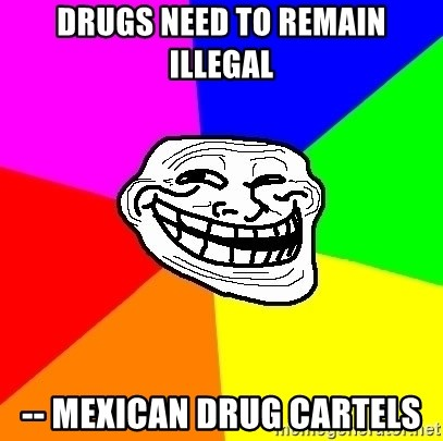 Trollface - drugs need to remain illegal -- mexican drug cartels