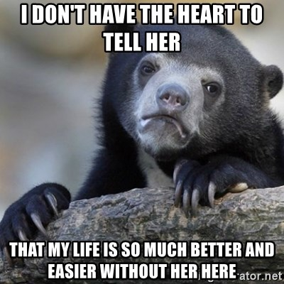 Confession Bear - I don't have the Heart to tell her That my life is so much better and easier Without her here