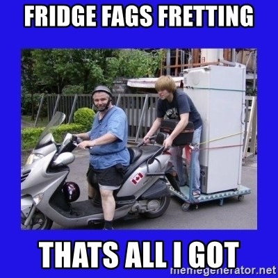 Motorfezzie - Fridge Fags fretting thats all i got