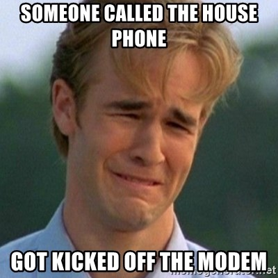 90s Problems - Someone called the house phone got kicked off the modem